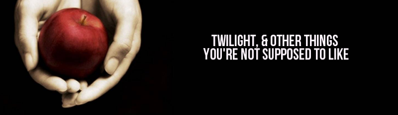Twilight And Other Things You're Not Supposed To Like.