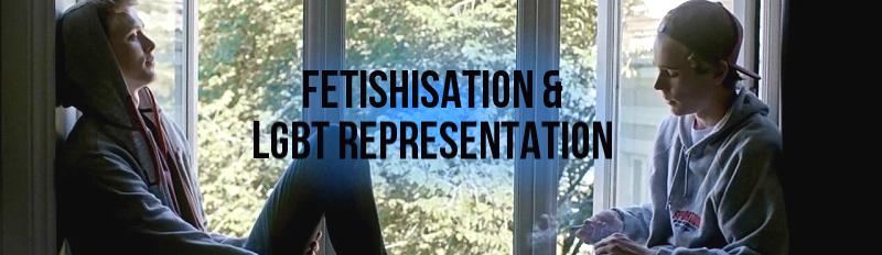 Fetishisation & LGBT Representation