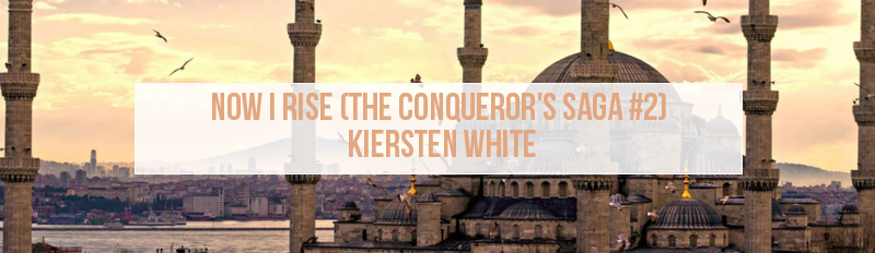 Now I Rise (The Conqueror's Saga #2) By Kiersten White