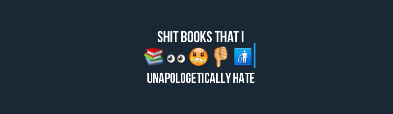 Shit Books I Unapologetically Hate